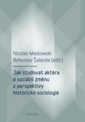Jak studovat aktéra a sociální změnu z perspektivy historické sociologie