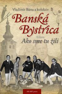 Banská Bystrica - Ako sme tu žili