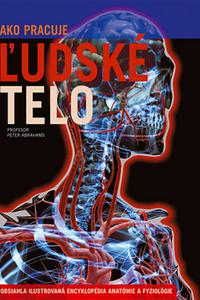Ako pracuje ľudské telo - Obsiahla ilustrovaná encyklopédia anatómie a fyziológie
