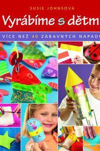 Vyrábíme s dětmi Více než 40 zábavných nápadů